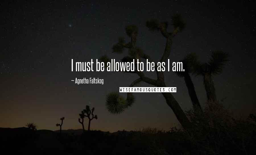 Agnetha Faltskog quotes: I must be allowed to be as I am.