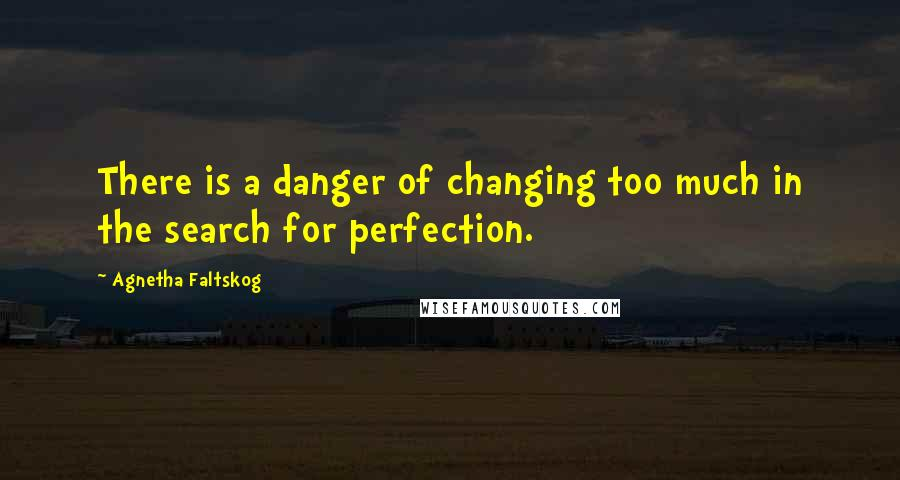 Agnetha Faltskog quotes: There is a danger of changing too much in the search for perfection.