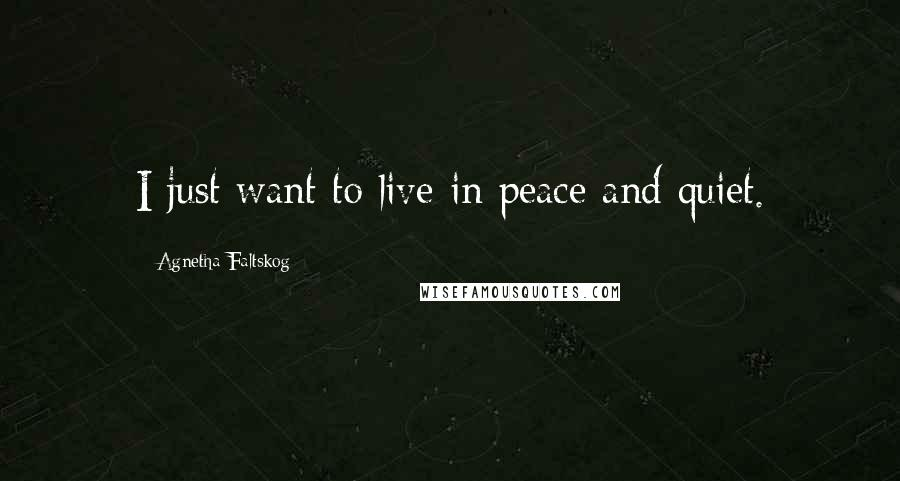 Agnetha Faltskog quotes: I just want to live in peace and quiet.