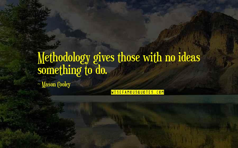 Agreat Quotes By Mason Cooley: Methodology gives those with no ideas something to
