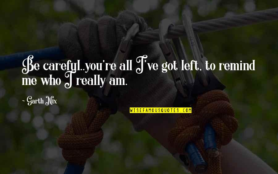 Agricultural Education Quotes By Garth Nix: Be careful..you're all I've got left, to remind