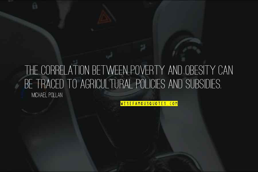 Agricultural Subsidies Quotes By Michael Pollan: The correlation between poverty and obesity can be