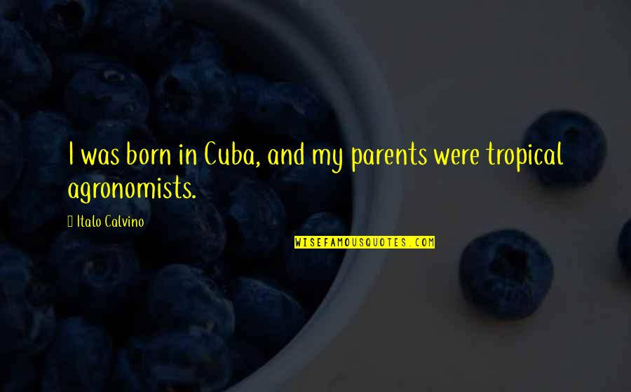 Agronomists Quotes By Italo Calvino: I was born in Cuba, and my parents