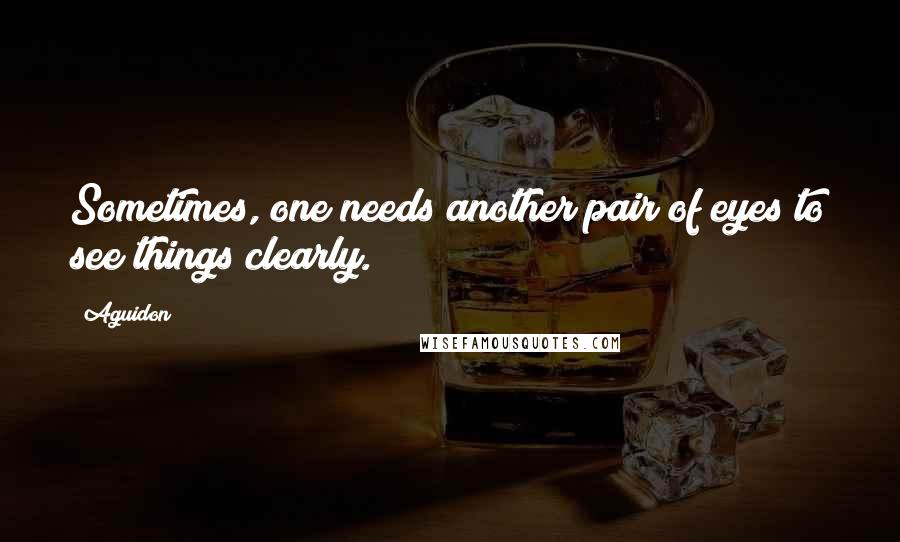 Aguidon quotes: Sometimes, one needs another pair of eyes to see things clearly.