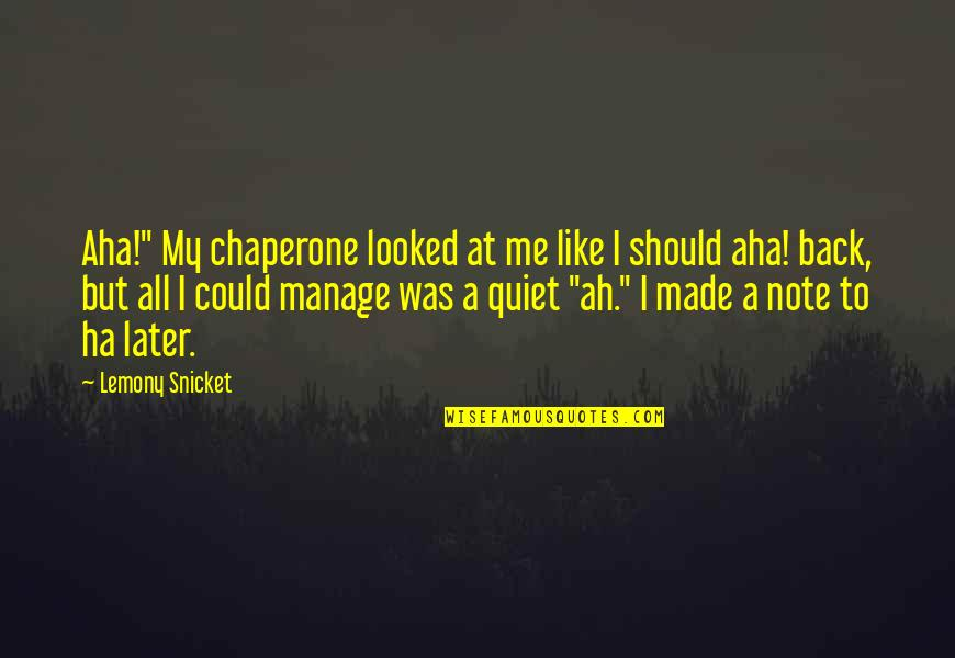 "Aha Quotes By Lemony Snicket: Aha!"" My chaperone looked at me like I"