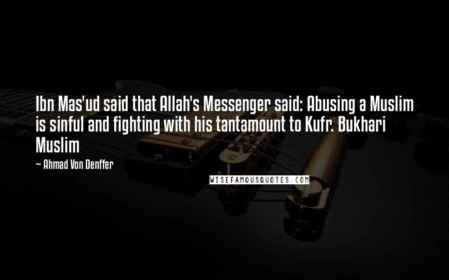 Ahmad Von Denffer quotes: Ibn Mas'ud said that Allah's Messenger said: Abusing a Muslim is sinful and fighting with his tantamount to Kufr. Bukhari Muslim