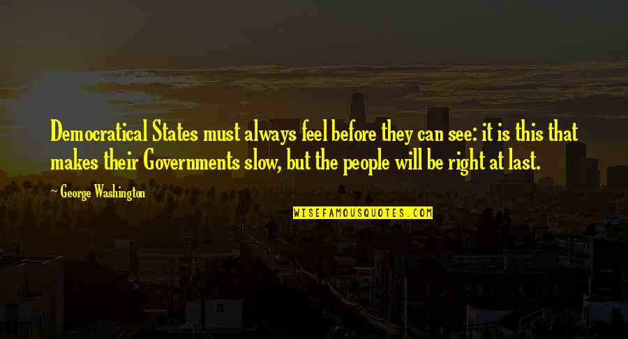 Ahmadiyya Quotes By George Washington: Democratical States must always feel before they can