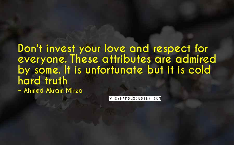 Ahmed Akram Mirza quotes: Don't invest your love and respect for everyone. These attributes are admired by some. It is unfortunate but it is cold hard truth