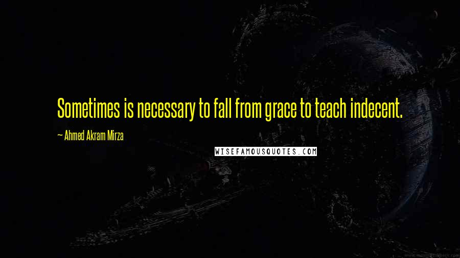 Ahmed Akram Mirza quotes: Sometimes is necessary to fall from grace to teach indecent.