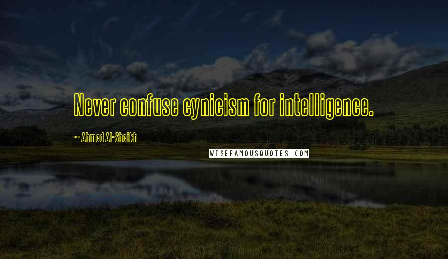 Ahmed Al-Sheikh quotes: Never confuse cynicism for intelligence.