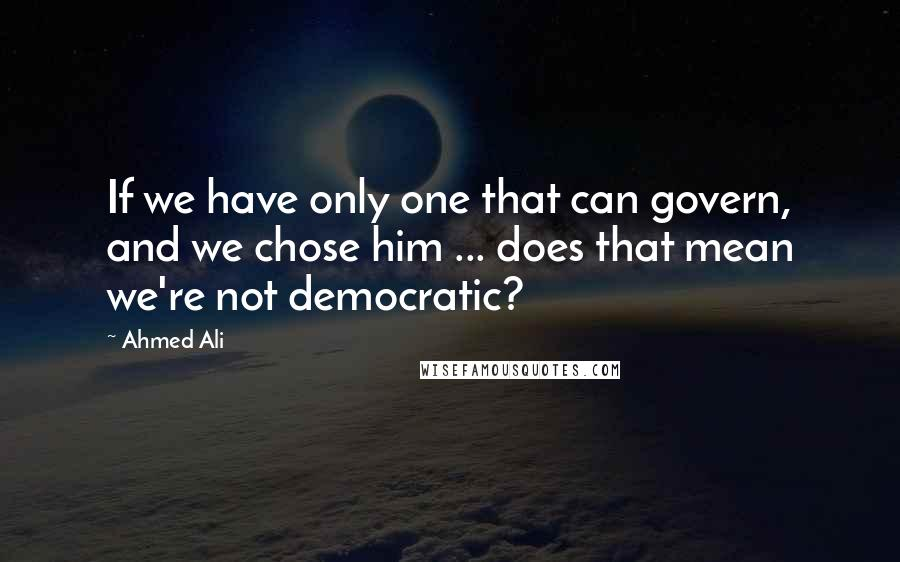 Ahmed Ali quotes: If we have only one that can govern, and we chose him ... does that mean we're not democratic?