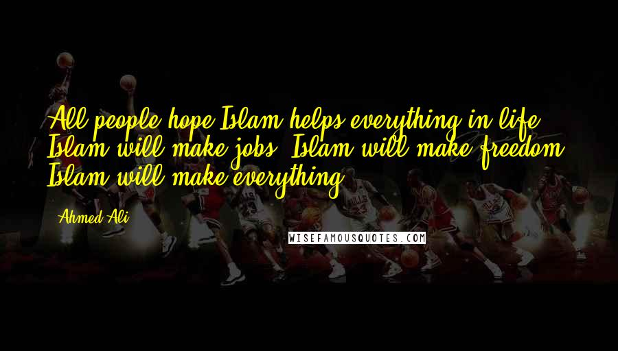 Ahmed Ali quotes: All people hope Islam helps everything in life. Islam will make jobs. Islam will make freedom. Islam will make everything.