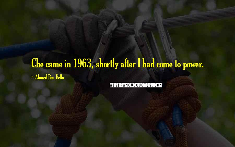Ahmed Ben Bella quotes: Che came in 1963, shortly after I had come to power.