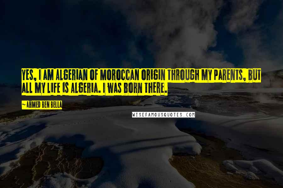 Ahmed Ben Bella quotes: Yes, I am Algerian of Moroccan origin through my parents, but all my life is Algeria. I was born there.