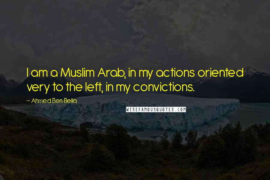 Ahmed Ben Bella quotes: I am a Muslim Arab, in my actions oriented very to the left, in my convictions.