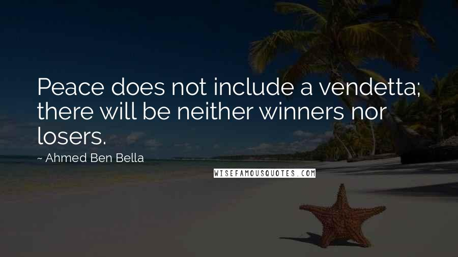 Ahmed Ben Bella quotes: Peace does not include a vendetta; there will be neither winners nor losers.