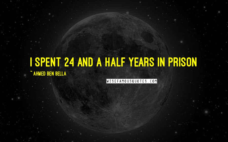 Ahmed Ben Bella quotes: I spent 24 and a half years in prison