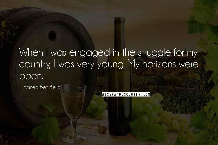 Ahmed Ben Bella quotes: When I was engaged in the struggle for my country, I was very young. My horizons were open.