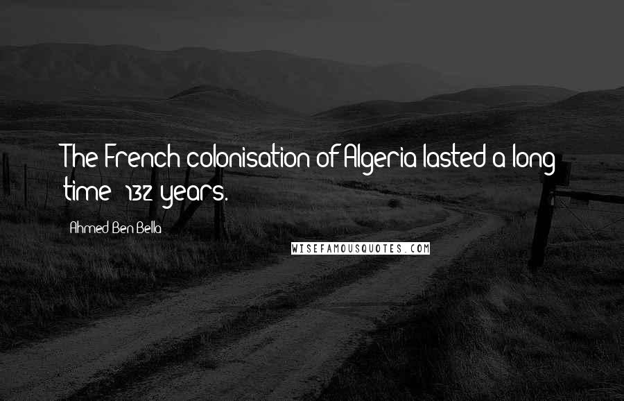 Ahmed Ben Bella quotes: The French colonisation of Algeria lasted a long time: 132 years.