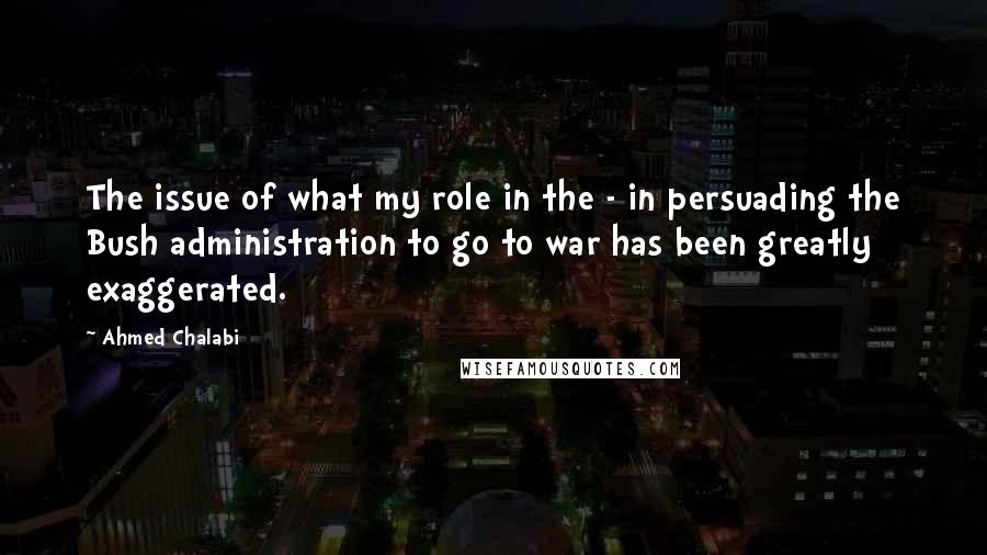 Ahmed Chalabi quotes: The issue of what my role in the - in persuading the Bush administration to go to war has been greatly exaggerated.