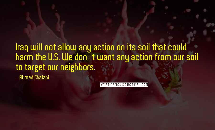 Ahmed Chalabi quotes: Iraq will not allow any action on its soil that could harm the U.S. We don't want any action from our soil to target our neighbors.