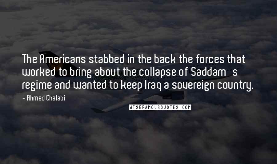 Ahmed Chalabi quotes: The Americans stabbed in the back the forces that worked to bring about the collapse of Saddam's regime and wanted to keep Iraq a sovereign country.