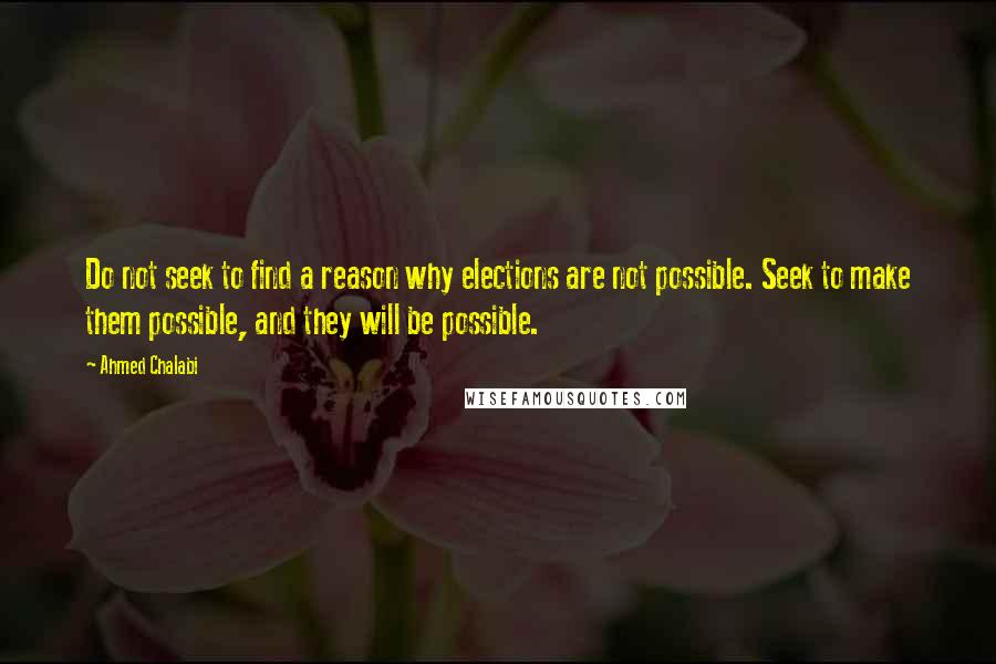 Ahmed Chalabi quotes: Do not seek to find a reason why elections are not possible. Seek to make them possible, and they will be possible.