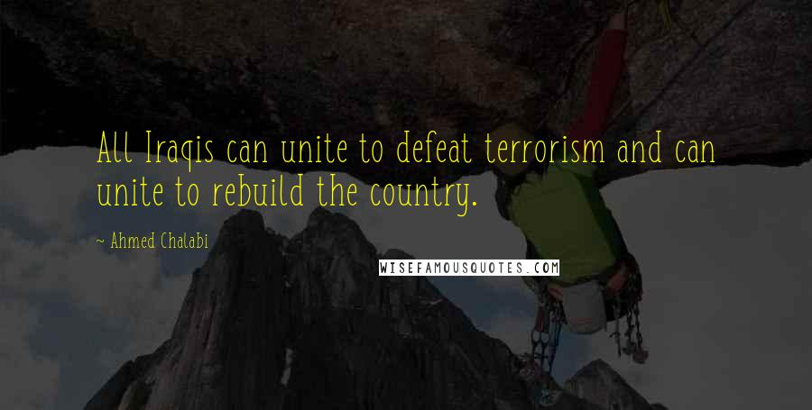 Ahmed Chalabi quotes: All Iraqis can unite to defeat terrorism and can unite to rebuild the country.