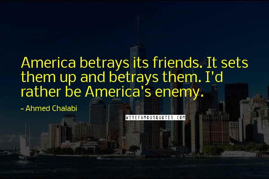 Ahmed Chalabi quotes: America betrays its friends. It sets them up and betrays them. I'd rather be America's enemy.