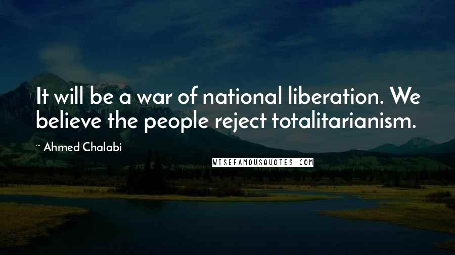 Ahmed Chalabi quotes: It will be a war of national liberation. We believe the people reject totalitarianism.