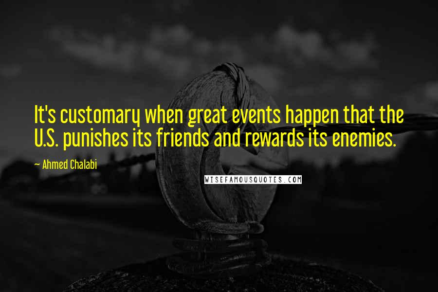 Ahmed Chalabi quotes: It's customary when great events happen that the U.S. punishes its friends and rewards its enemies.