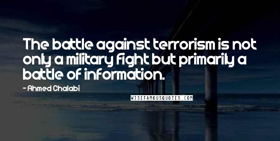 Ahmed Chalabi quotes: The battle against terrorism is not only a military fight but primarily a battle of information.