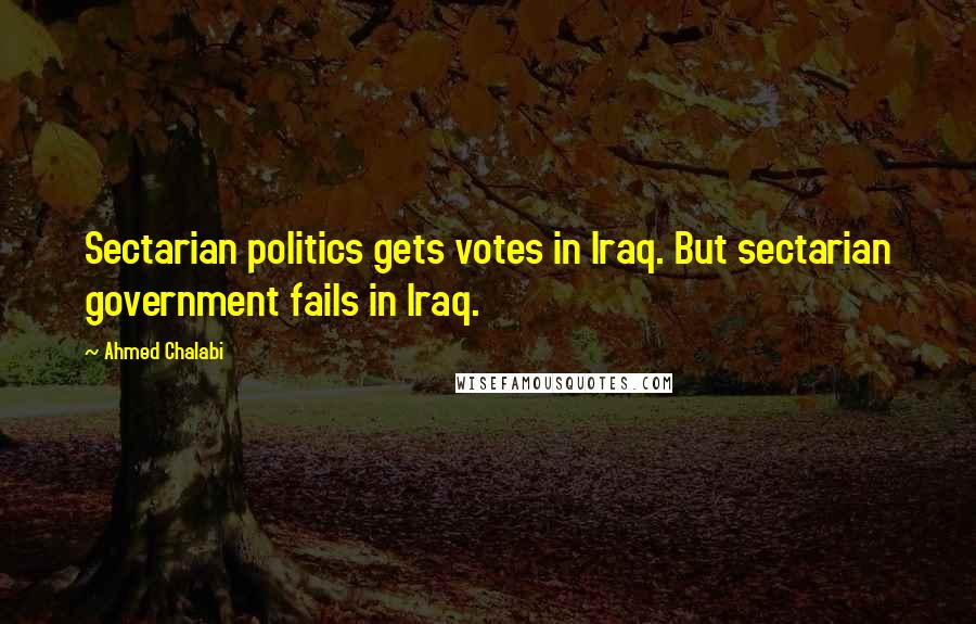 Ahmed Chalabi quotes: Sectarian politics gets votes in Iraq. But sectarian government fails in Iraq.