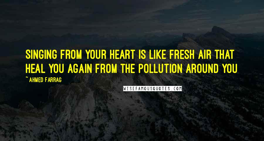 Ahmed Farrag quotes: Singing from your heart is like fresh air that heal you again from the pollution around you