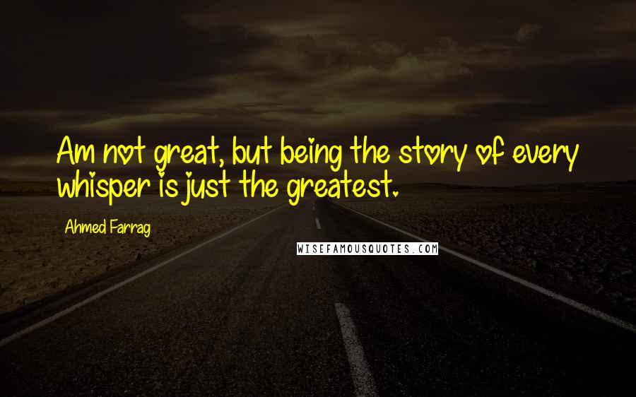 Ahmed Farrag quotes: Am not great, but being the story of every whisper is just the greatest.
