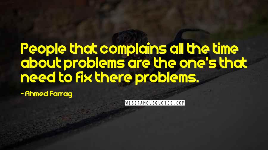 Ahmed Farrag quotes: People that complains all the time about problems are the one's that need to fix there problems.
