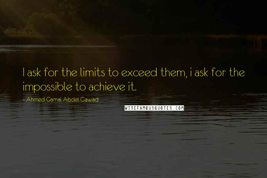 Ahmed Gamal Abdel Gawad quotes: I ask for the limits to exceed them, i ask for the impossible to achieve it.