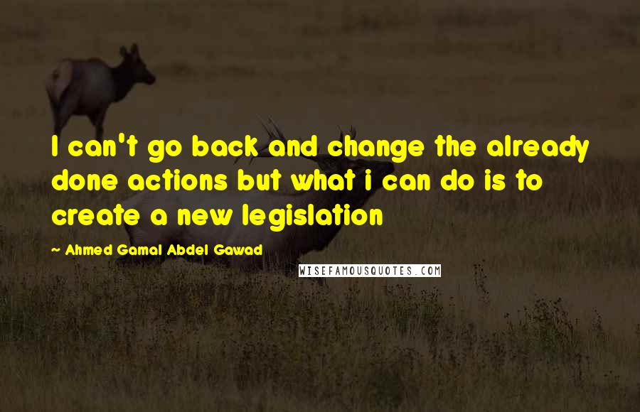 Ahmed Gamal Abdel Gawad quotes: I can't go back and change the already done actions but what i can do is to create a new legislation