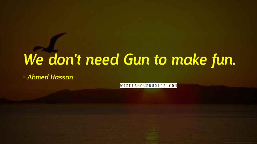 Ahmed Hassan quotes: We don't need Gun to make fun.