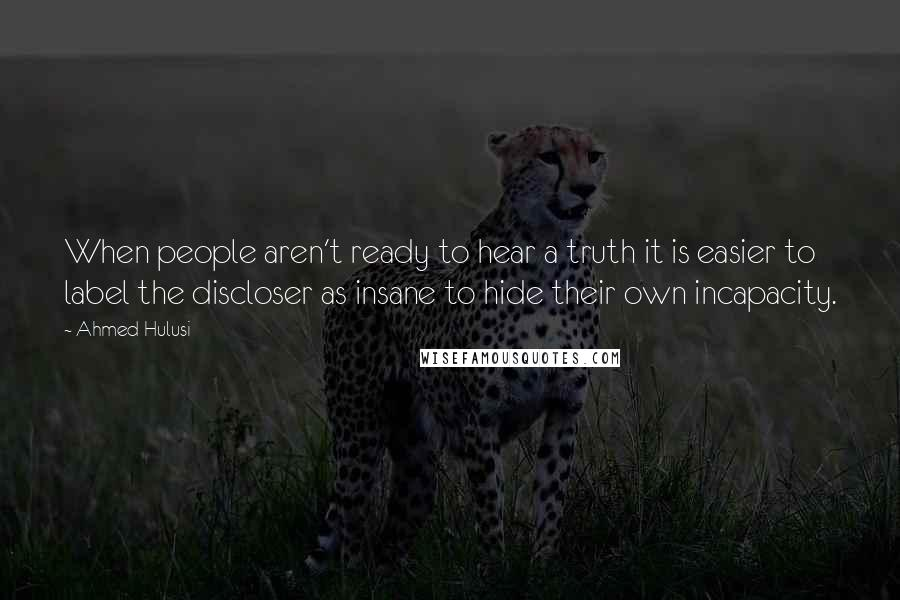 Ahmed Hulusi quotes: When people aren't ready to hear a truth it is easier to label the discloser as insane to hide their own incapacity.