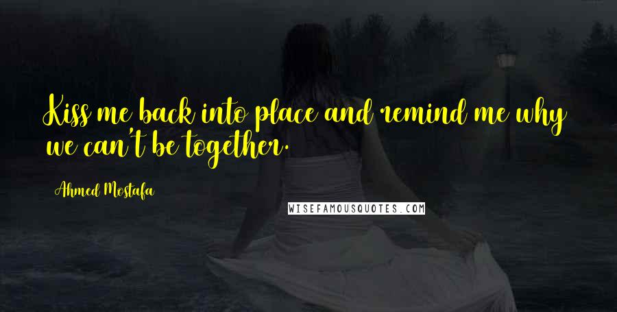 Ahmed Mostafa quotes: Kiss me back into place and remind me why we can't be together.