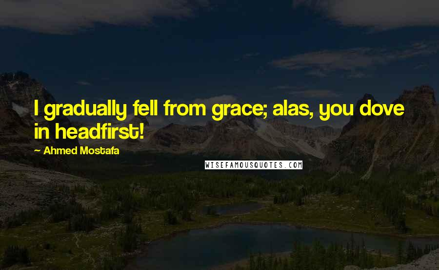 Ahmed Mostafa quotes: I gradually fell from grace; alas, you dove in headfirst!