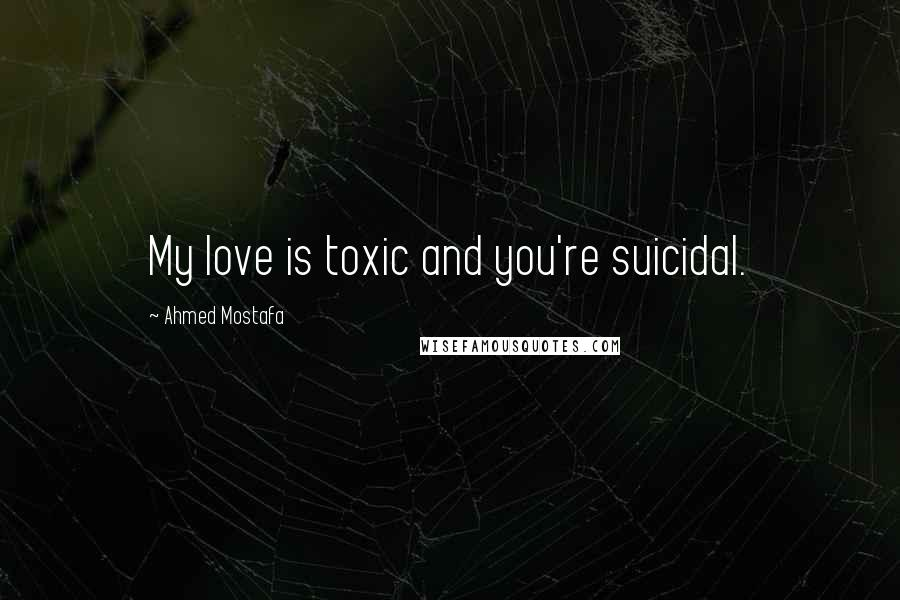 Ahmed Mostafa quotes: My love is toxic and you're suicidal.