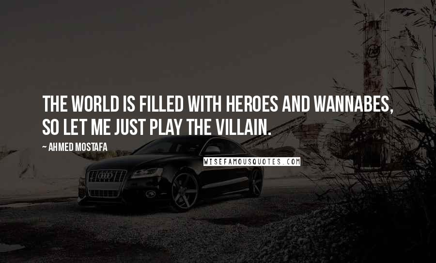 Ahmed Mostafa quotes: The world is filled with heroes and wannabes, so let me just play the villain.