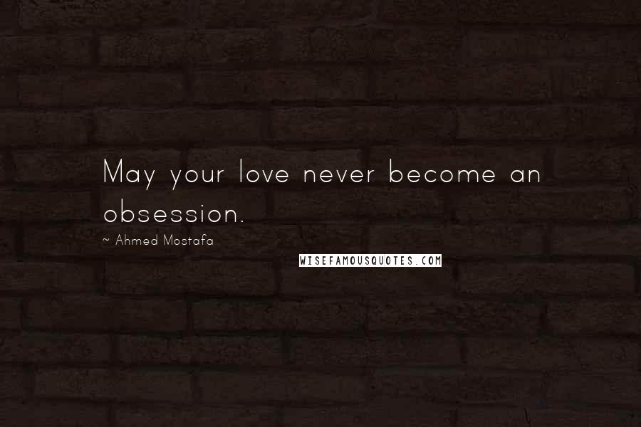 Ahmed Mostafa quotes: May your love never become an obsession.