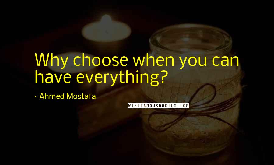 Ahmed Mostafa quotes: Why choose when you can have everything?