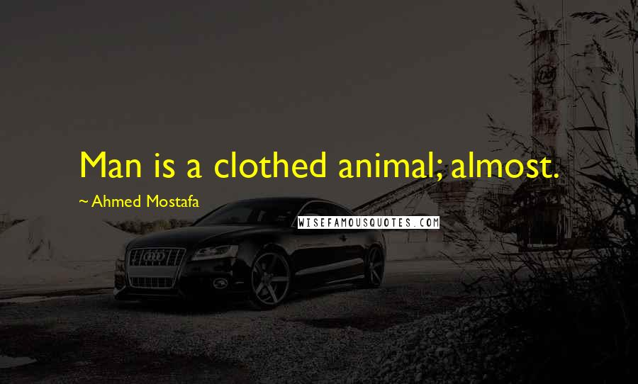 Ahmed Mostafa quotes: Man is a clothed animal; almost.