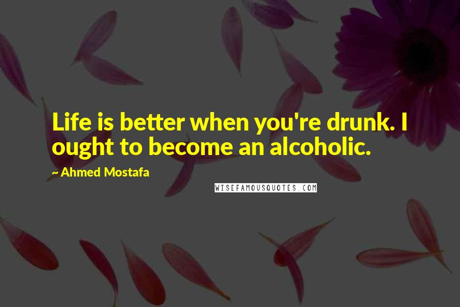 Ahmed Mostafa quotes: Life is better when you're drunk. I ought to become an alcoholic.