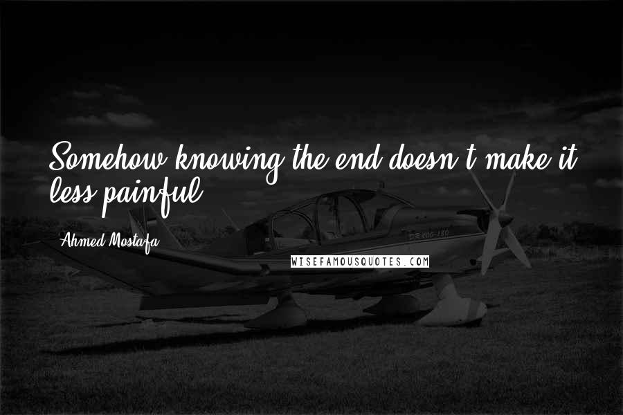 Ahmed Mostafa quotes: Somehow knowing the end doesn't make it less painful!