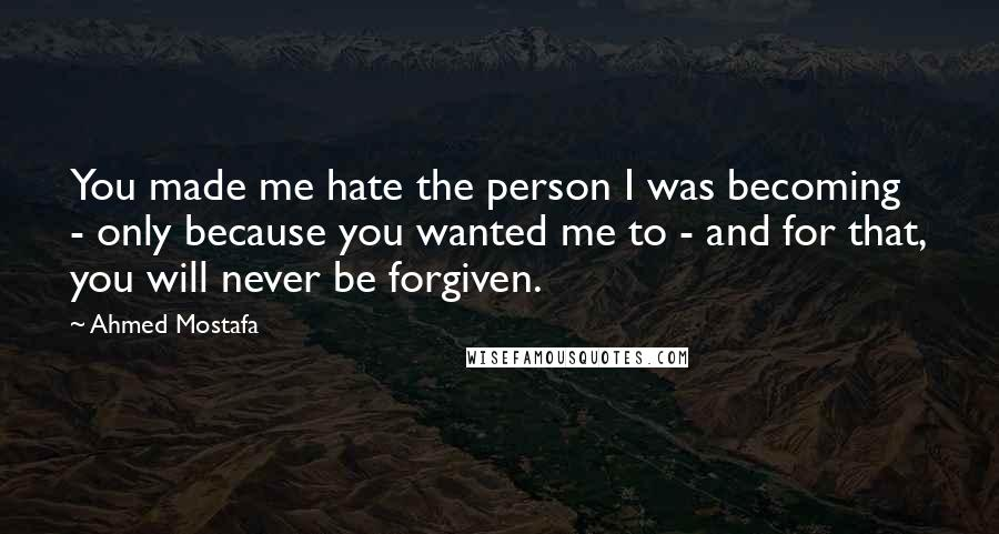 Ahmed Mostafa quotes: You made me hate the person I was becoming - only because you wanted me to - and for that, you will never be forgiven.